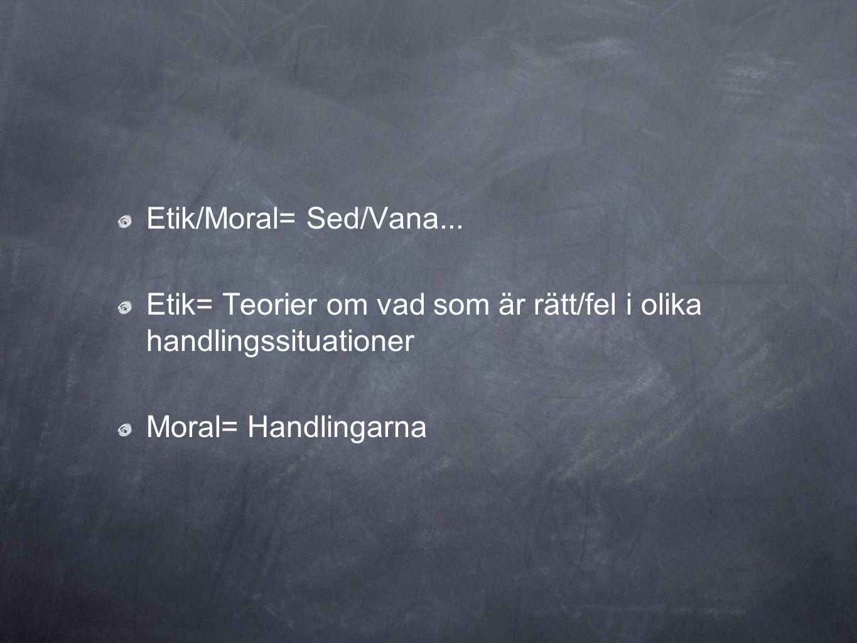 Etik/Moral= Sed/Vana... Etik= Teorier om vad som är rätt/fel i olika handlingssituationer Moral= Handlingarna