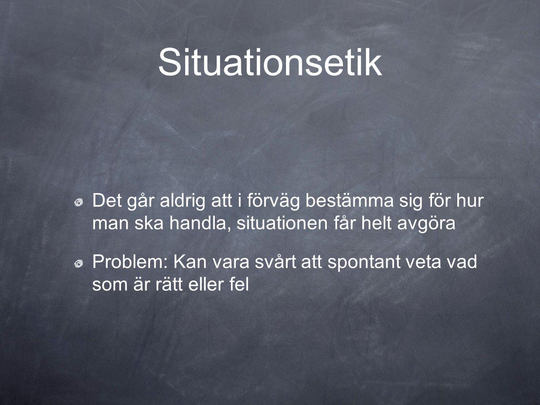 Situationsetik Det går aldrig att i förväg bestämma sig för hur man ska handla, situationen får helt avgöra Problem: Kan vara svårt att spontant veta