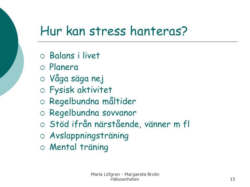 Maria Löfgren - Margareta Brolin Hälsoenheten15 Hur kan stress hanteras?  Balans i livet  Planera  Våga säga nej  Fysisk aktivitet  Regelbundna m