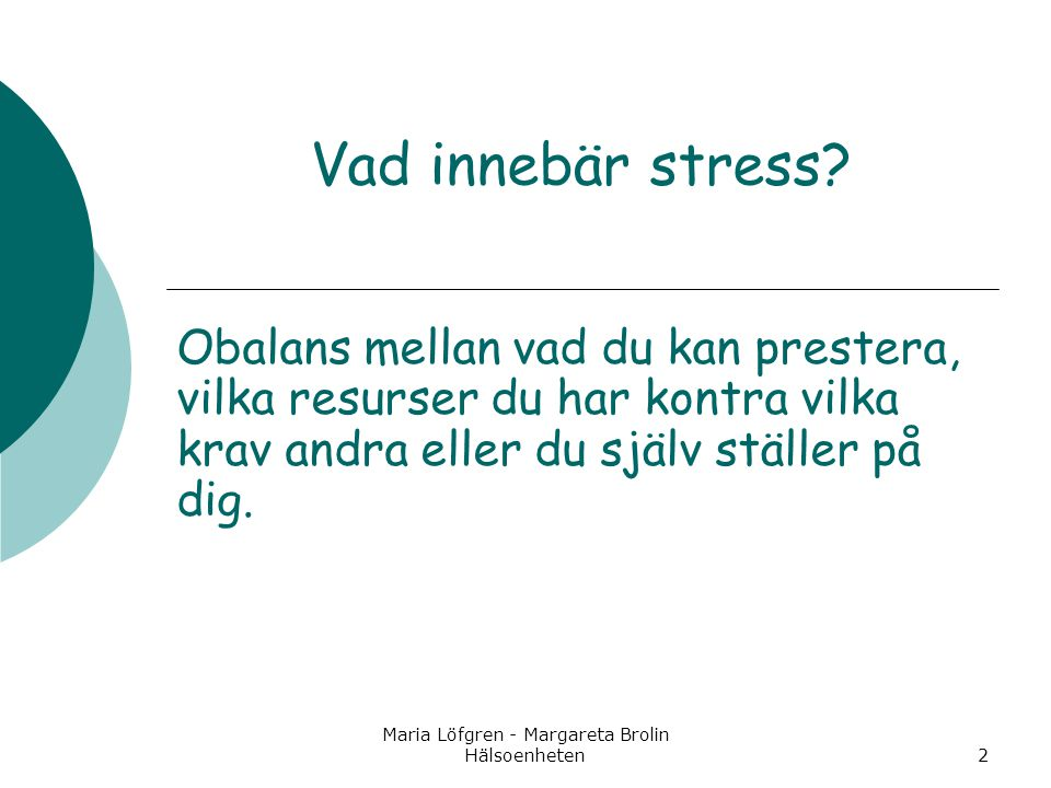 Maria Löfgren - Margareta Brolin Hälsoenheten2 Vad innebär stress? Obalans mellan vad du kan prestera, vilka resurser du har kontra vilka krav andra e