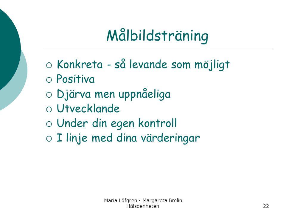 Maria Löfgren - Margareta Brolin Hälsoenheten22 Målbildsträning  Konkreta - så levande som möjligt  Positiva  Djärva men uppnåeliga  Utvecklande 