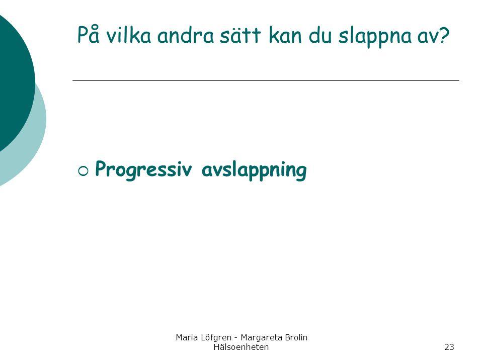Maria Löfgren - Margareta Brolin Hälsoenheten23 På vilka andra sätt kan du slappna av?  Progressiv avslappning