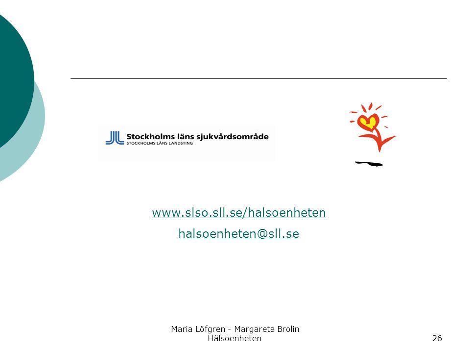 Maria Löfgren - Margareta Brolin Hälsoenheten26 www.slso.sll.se/halsoenheten halsoenheten@sll.se