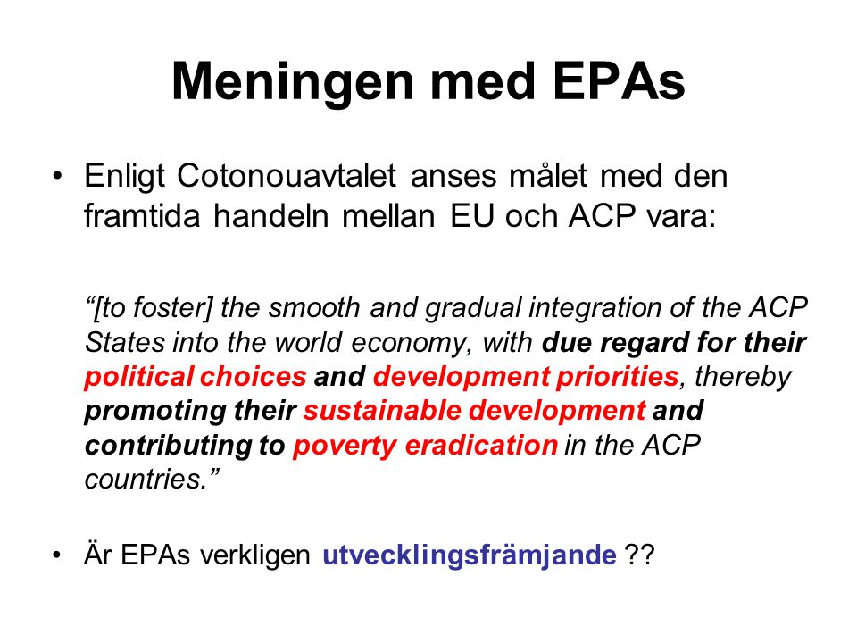 Meningen med EPAs Enligt Cotonouavtalet anses målet med den framtida handeln mellan EU och ACP vara: [to foster] the smooth and gradual integration of the ACP States into the world economy, with due regard for their political choices and development priorities, thereby promoting their sustainable development and contributing to poverty eradication in the ACP countries. Är EPAs verkligen utvecklingsfrämjande ??