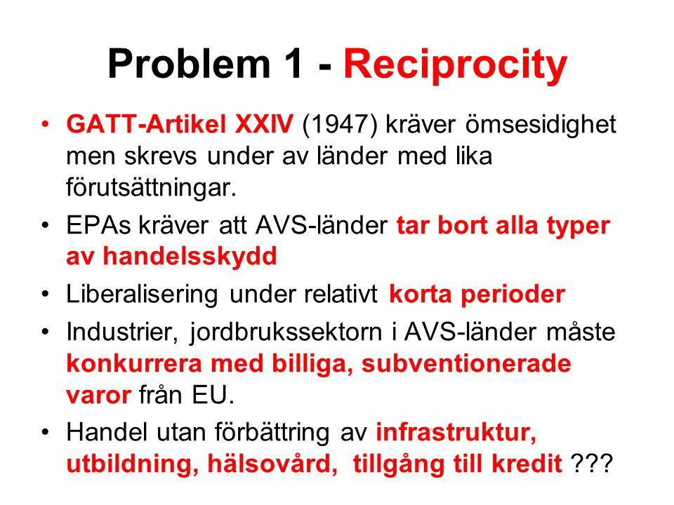 Problem 1 - Reciprocity GATT-Artikel XXIV (1947) kräver ömsesidighet men skrevs under av länder med lika förutsättningar. EPAs kräver att AVS-länder t