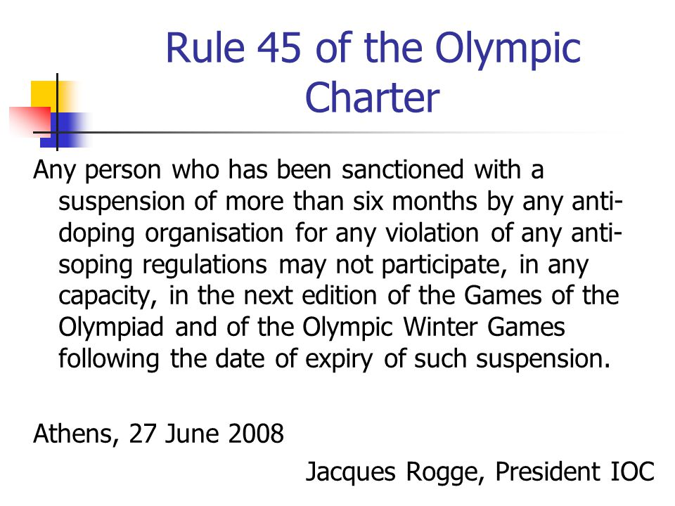 Rule 45 of the Olympic Charter Any person who has been sanctioned with a suspension of more than six months by any anti- doping organisation for any violation of any anti- soping regulations may not participate, in any capacity, in the next edition of the Games of the Olympiad and of the Olympic Winter Games following the date of expiry of such suspension.