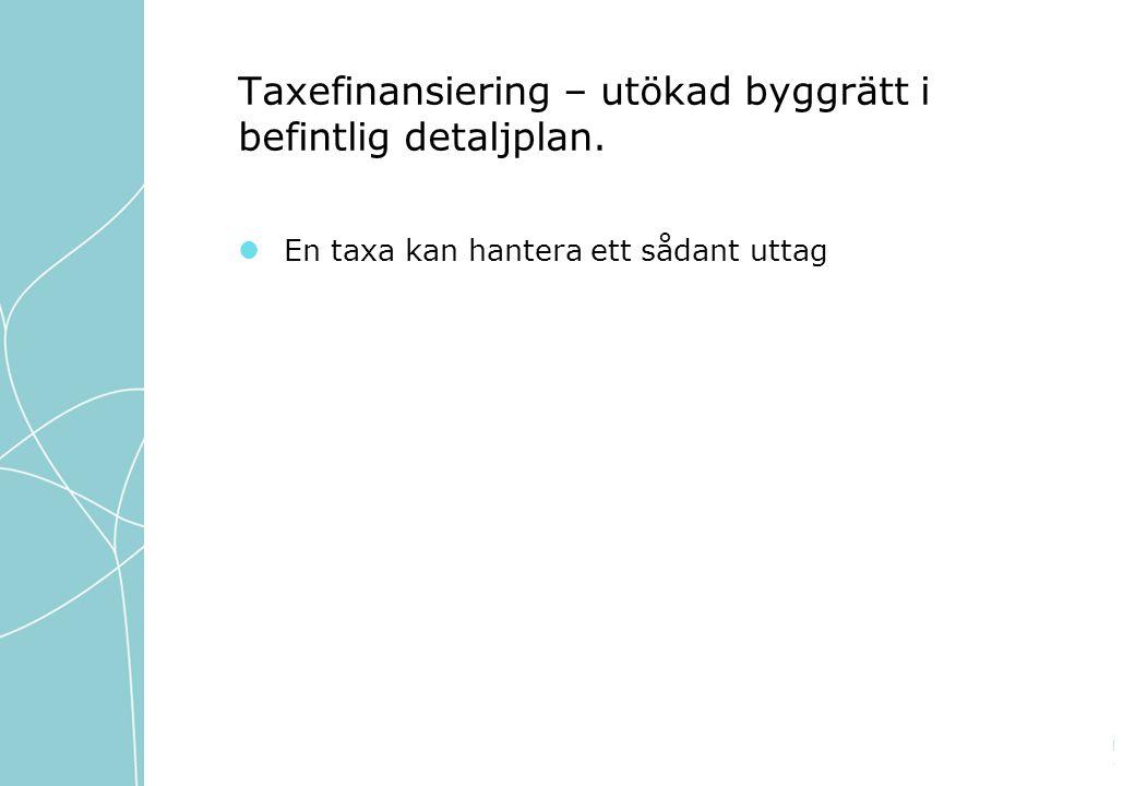Taxefinansiering – utökad byggrätt i befintlig detaljplan. En taxa kan hantera ett sådant uttag