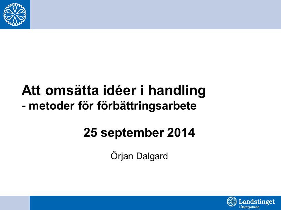 Att omsätta idéer i handling - metoder för förbättringsarbete 25 september 2014 Örjan Dalgard