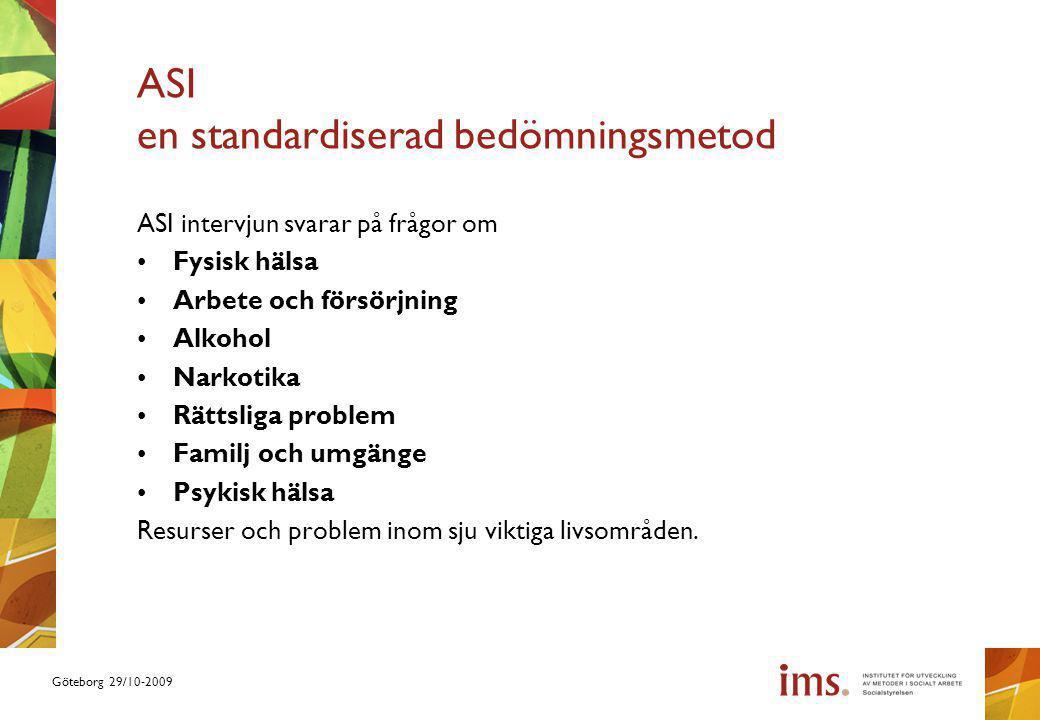 Göteborg 29/10-2009 ASI en standardiserad bedömningsmetod ASI intervjun svarar på frågor om Fysisk hälsa Arbete och försörjning Alkohol Narkotika Rättsliga problem Familj och umgänge Psykisk hälsa Resurser och problem inom sju viktiga livsområden.