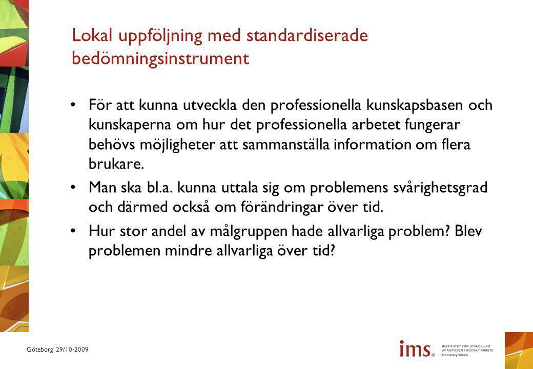 Göteborg 29/10-2009 Lokal uppföljning med standardiserade bedömningsinstrument För att kunna utveckla den professionella kunskapsbasen och kunskaperna om hur det professionella arbetet fungerar behövs möjligheter att sammanställa information om flera brukare.