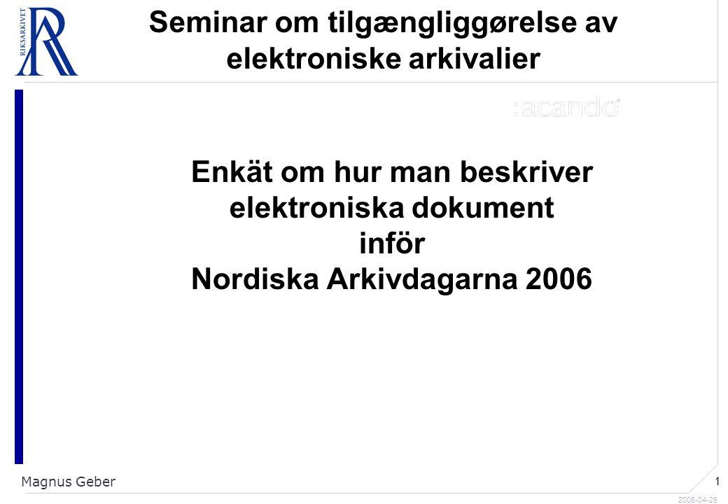 2006-04-26 Magnus Geber 1 Seminar om tilgængliggørelse av elektroniske arkivalier Enkät om hur man beskriver elektroniska dokument inför Nordiska Arkivdagarna 2006