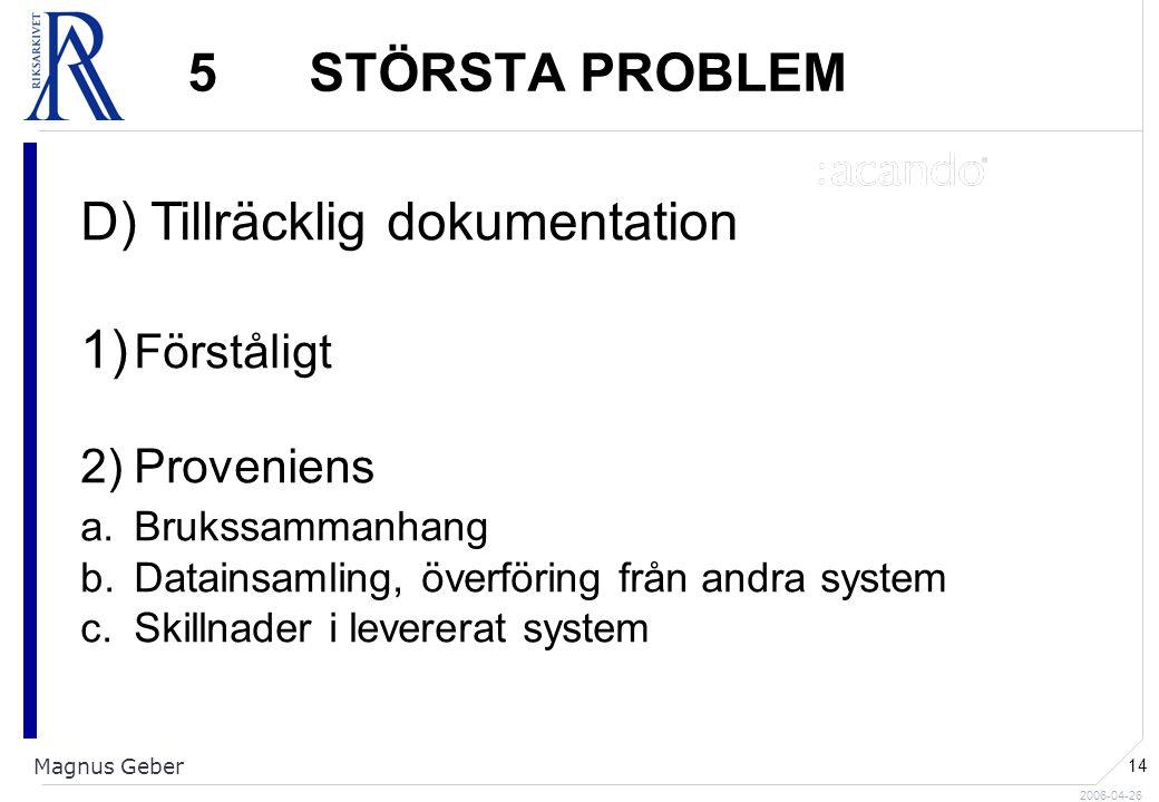 2006-04-26 Magnus Geber 14 5 STÖRSTA PROBLEM D) Tillräcklig dokumentation 1) Förståligt 2)Proveniens a.Brukssammanhang b.Datainsamling, överföring från andra system c.Skillnader i levererat system