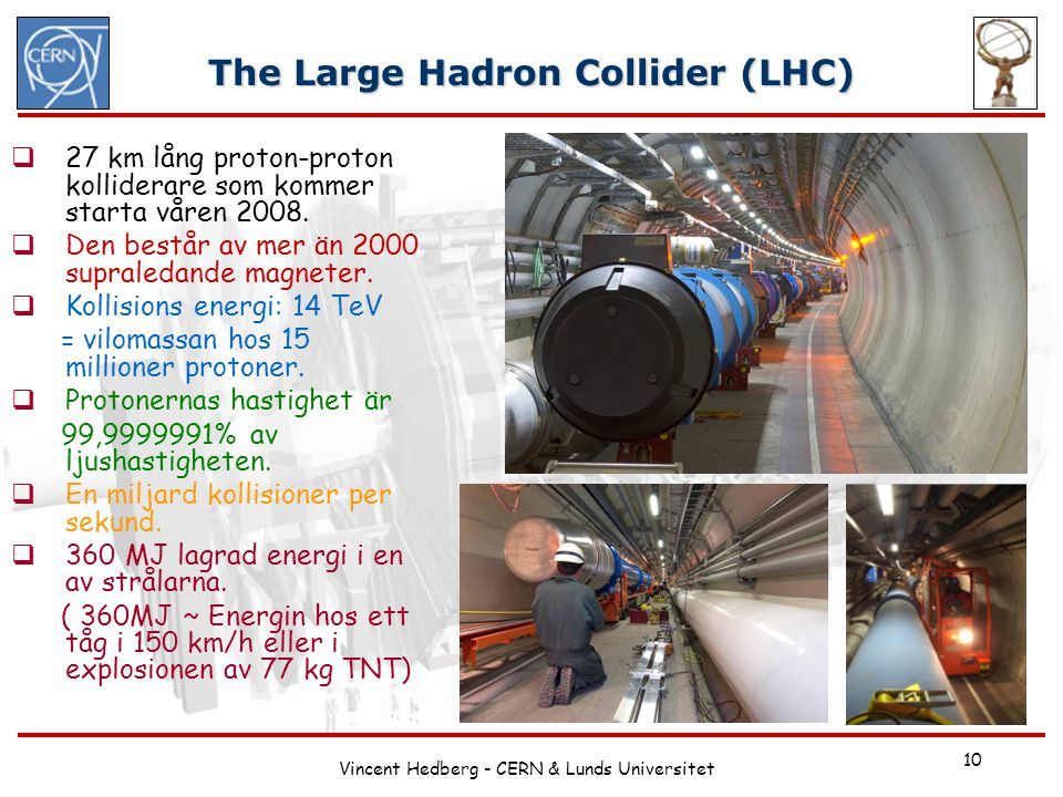 Vincent Hedberg - CERN & Lunds Universitet 10 The Large Hadron Collider (LHC)  27 km lång proton-proton kolliderare som kommer starta våren 2008.  D