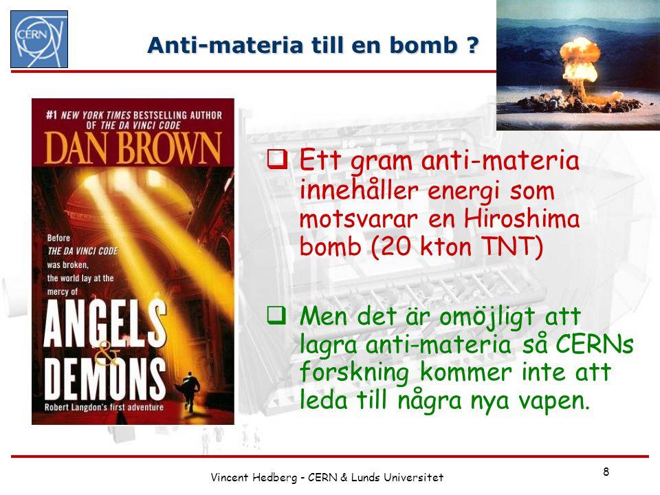 Vincent Hedberg - CERN & Lunds Universitet 8 Anti-materia till en bomb ?  Ett gram anti-materia inneh åller energi som motsvarar en Hiroshima bomb (2