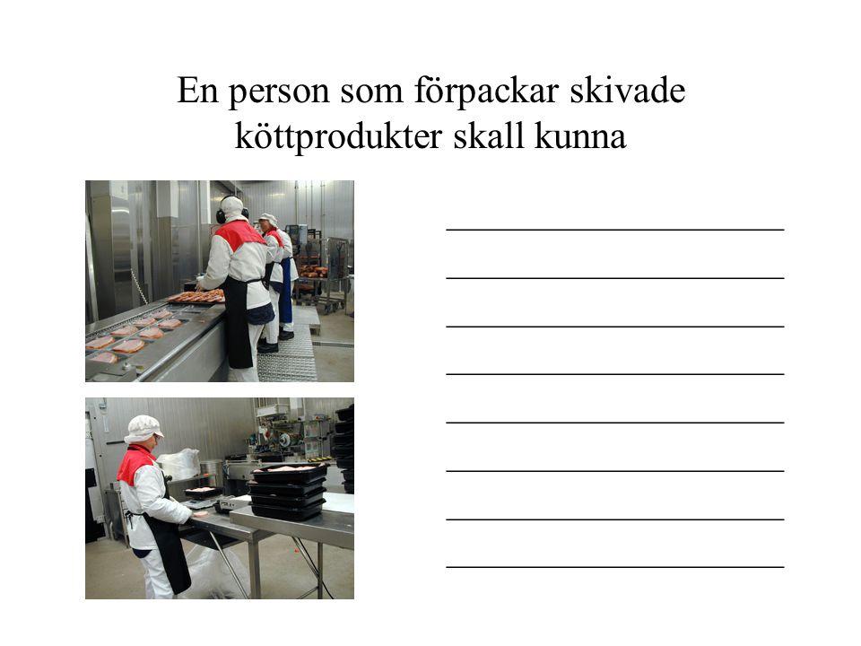 En person som förpackar skivade köttprodukter skall kunna ____________________