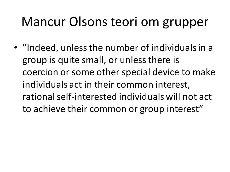 "Mancur Olsons teori om grupper ""Indeed, unless the number of individuals in a group is quite small, or unless there is coercion or some other special"