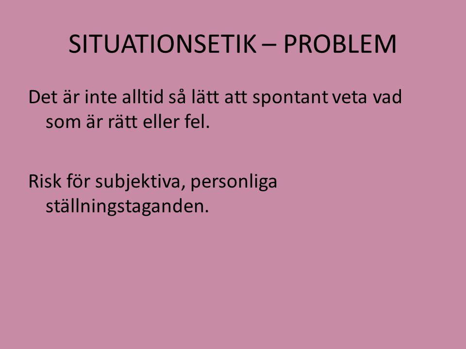 SITUATIONSETIK – PROBLEM Det är inte alltid så lätt att spontant veta vad som är rätt eller fel. Risk för subjektiva, personliga ställningstaganden.