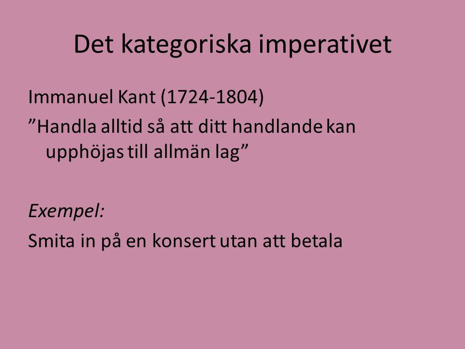 """Det kategoriska imperativet Immanuel Kant (1724-1804) """"Handla alltid så att ditt handlande kan upphöjas till allmän lag"""" Exempel: Smita in på en konse"""