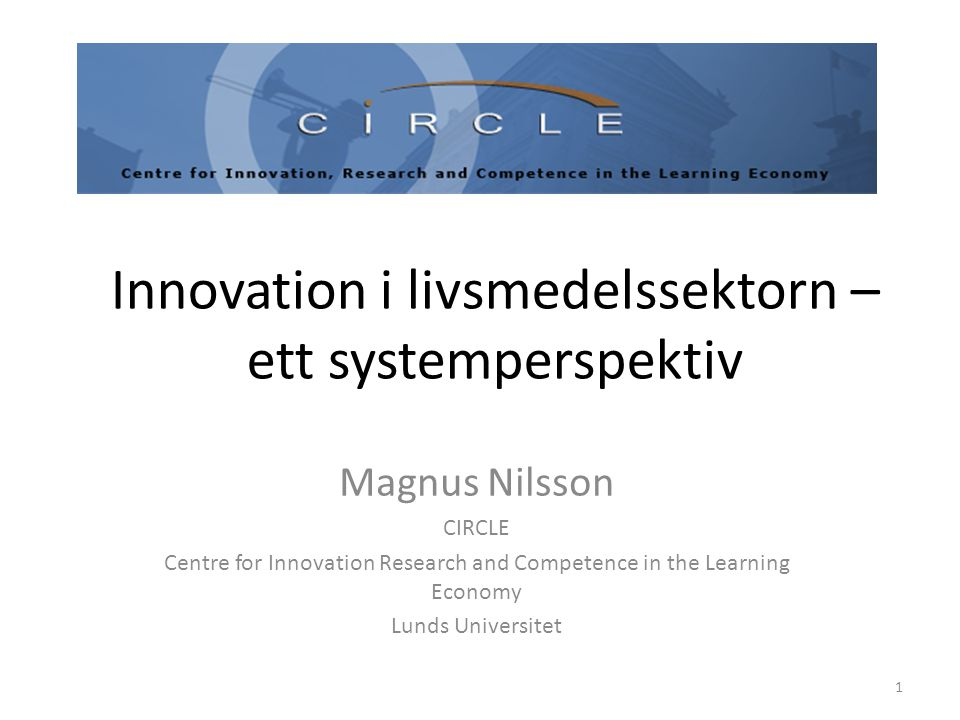 Innovation i livsmedelssektorn – ett systemperspektiv Magnus Nilsson CIRCLE Centre for Innovation Research and Competence in the Learning Economy Lunds Universitet 1