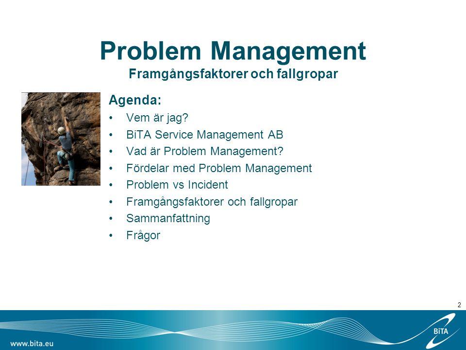 2 Problem Management Framgångsfaktorer och fallgropar Agenda: Vem är jag? BiTA Service Management AB Vad är Problem Management? Fördelar med Problem M
