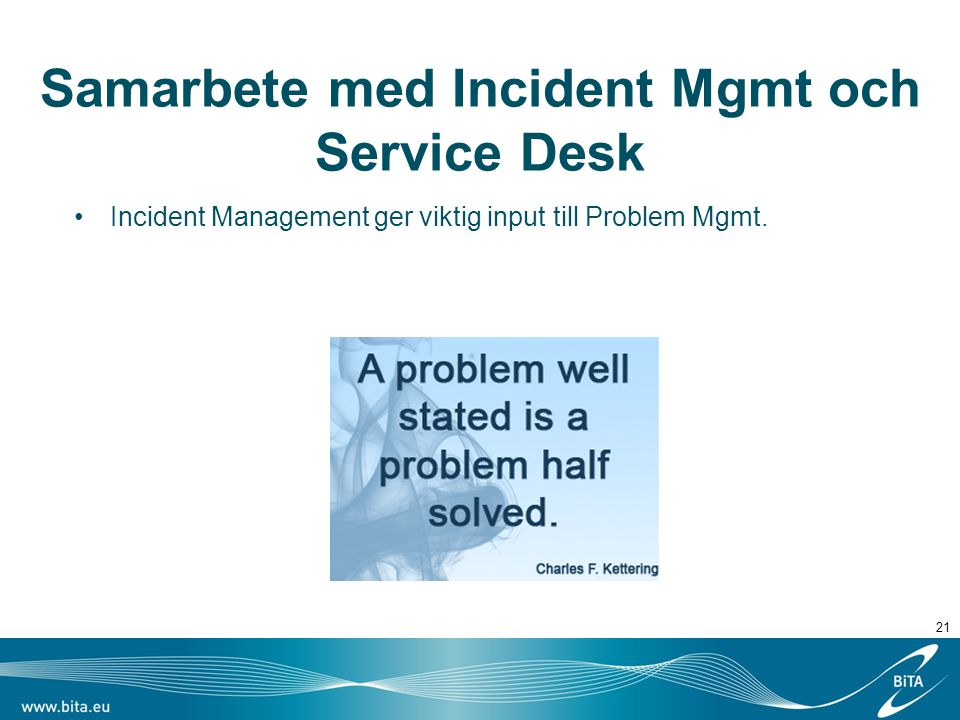 Samarbete med Incident Mgmt och Service Desk Incident Management ger viktig input till Problem Mgmt.