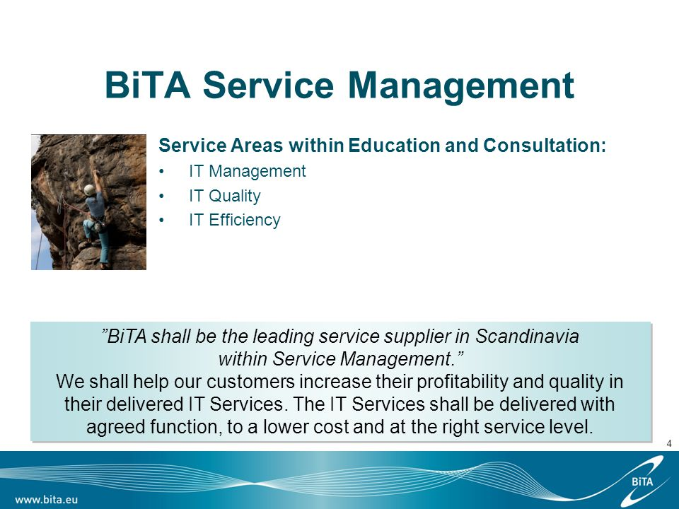 4 BiTA Service Management Service Areas within Education and Consultation: IT Management IT Quality IT Efficiency BiTA shall be the leading service supplier in Scandinavia within Service Management. We shall help our customers increase their profitability and quality in their delivered IT Services.