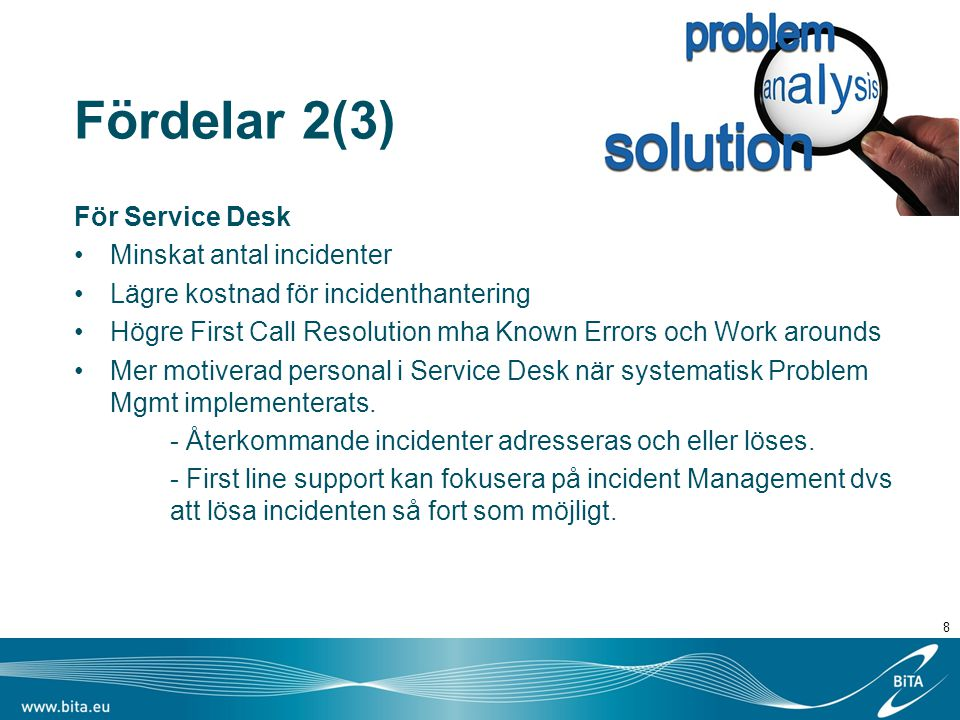 Fördelar 2(3) För Service Desk Minskat antal incidenter Lägre kostnad för incidenthantering Högre First Call Resolution mha Known Errors och Work arounds Mer motiverad personal i Service Desk när systematisk Problem Mgmt implementerats.