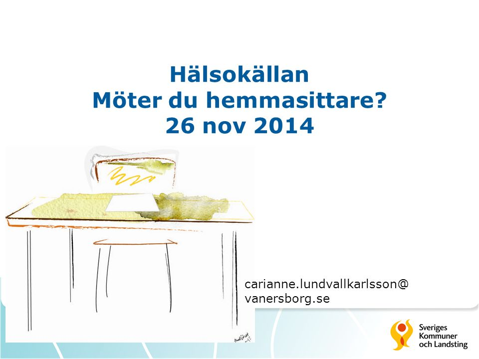 Hälsokällan Möter du hemmasittare? 26 nov 2014 carianne.lundvallkarlsson@ vanersborg.se