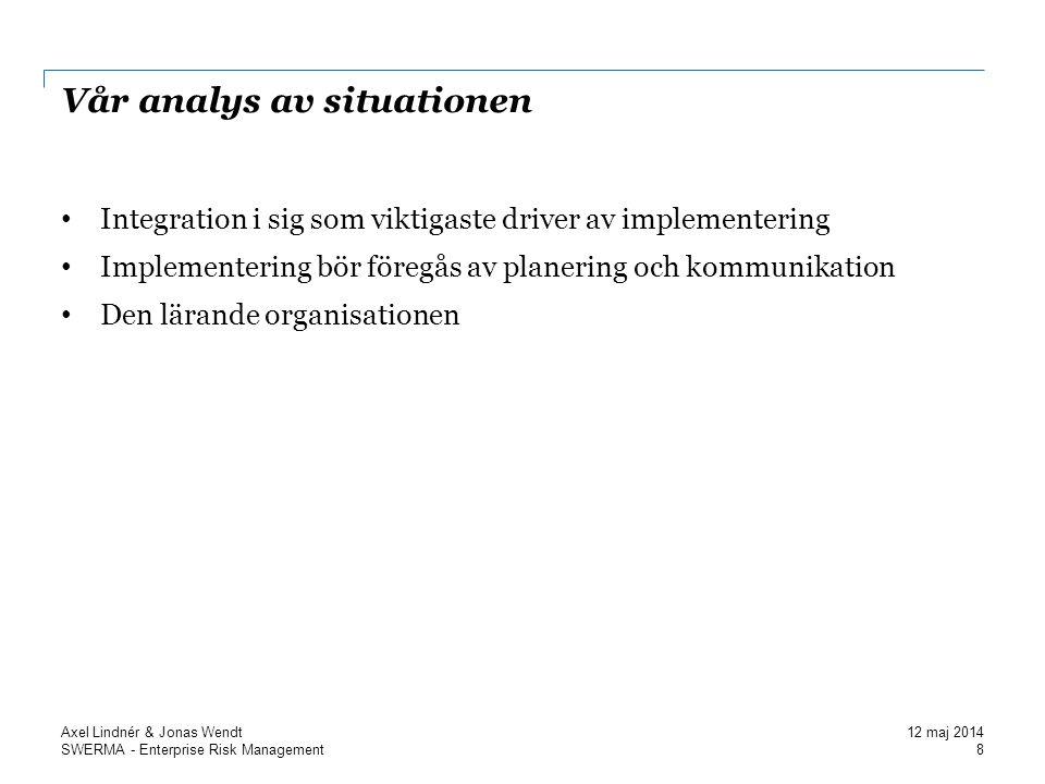 SWERMA - Enterprise Risk Management Vår analys av situationen Integration i sig som viktigaste driver av implementering Implementering bör föregås av planering och kommunikation Den lärande organisationen 8 Axel Lindnér & Jonas Wendt 12 maj 2014