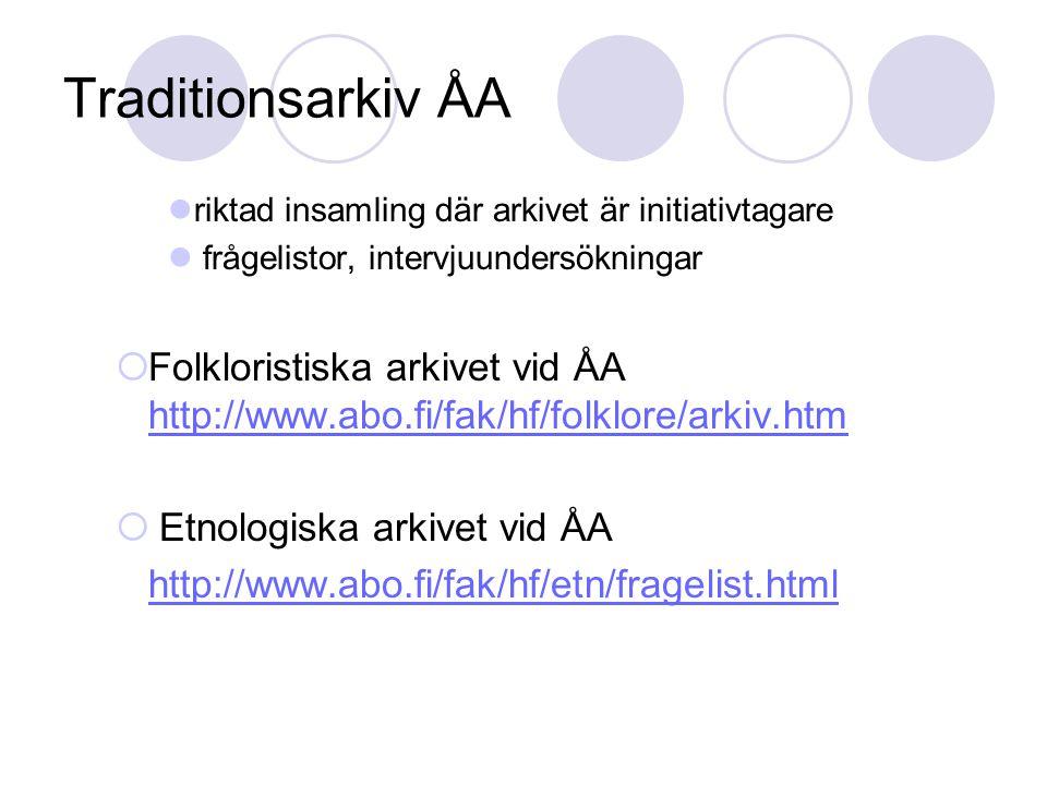 Traditionsarkiv ÅA riktad insamling där arkivet är initiativtagare frågelistor, intervjuundersökningar  Folkloristiska arkivet vid ÅA http://www.abo.fi/fak/hf/folklore/arkiv.htm http://www.abo.fi/fak/hf/folklore/arkiv.htm  Etnologiska arkivet vid ÅA http://www.abo.fi/fak/hf/etn/fragelist.html
