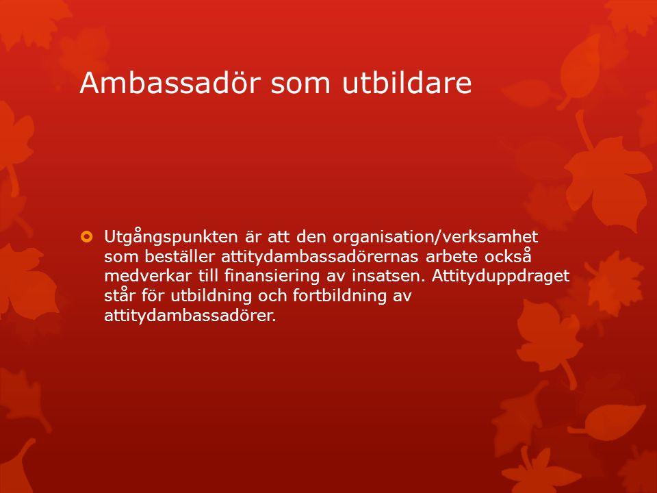 Ambassadör som utbildare  Utgångspunkten är att den organisation/verksamhet som beställer attitydambassadörernas arbete också medverkar till finansie