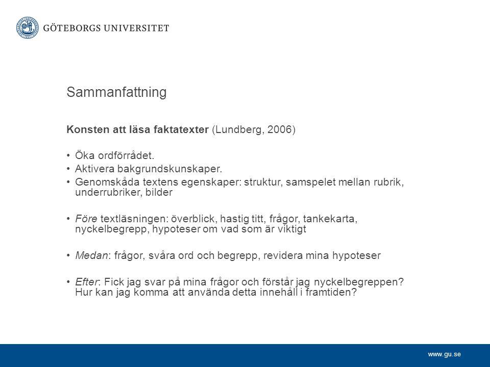 www.gu.se Sammanfattning Konsten att läsa faktatexter (Lundberg, 2006) Öka ordförrådet. Aktivera bakgrundskunskaper. Genomskåda textens egenskaper: st