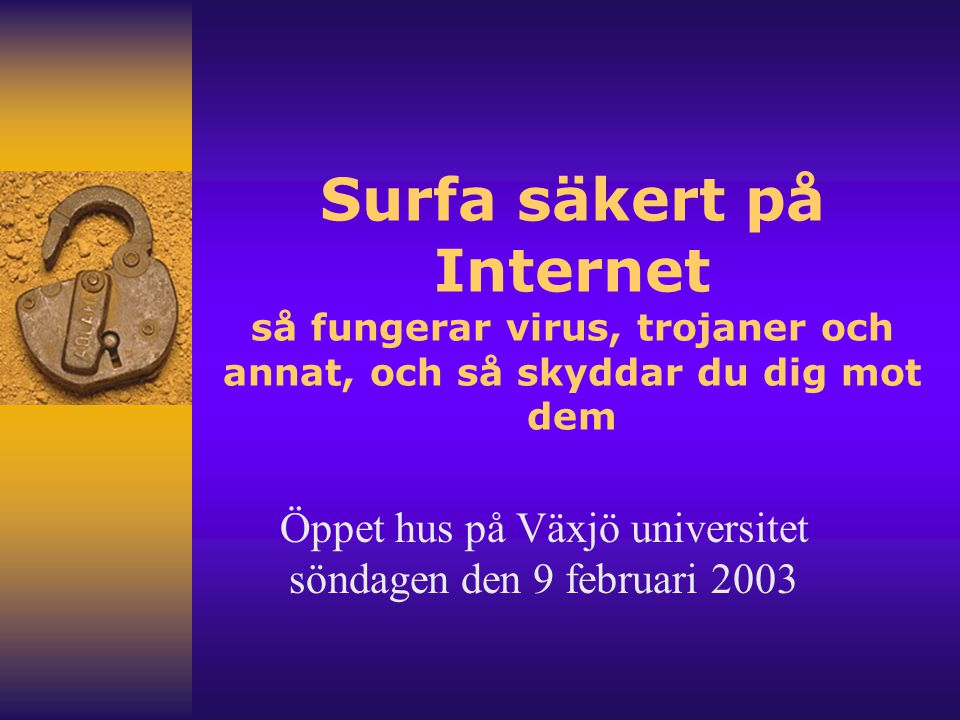 Surfa säkert på Internet så fungerar virus, trojaner och annat, och så skyddar du dig mot dem Öppet hus på Växjö universitet söndagen den 9 februari 2