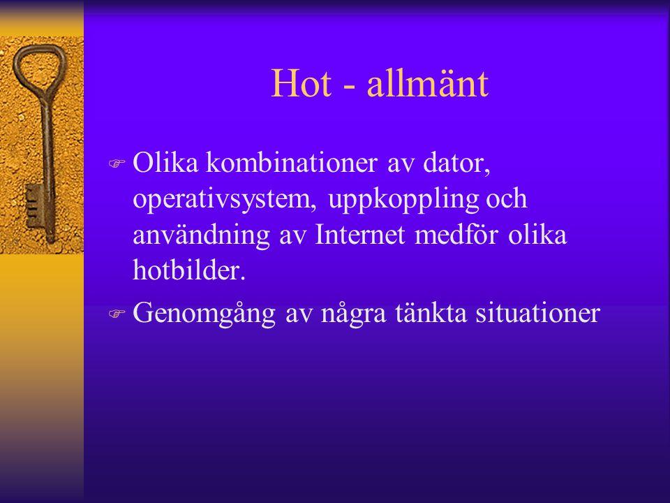 Hot - allmänt F Olika kombinationer av dator, operativsystem, uppkoppling och användning av Internet medför olika hotbilder. F Genomgång av några tänk