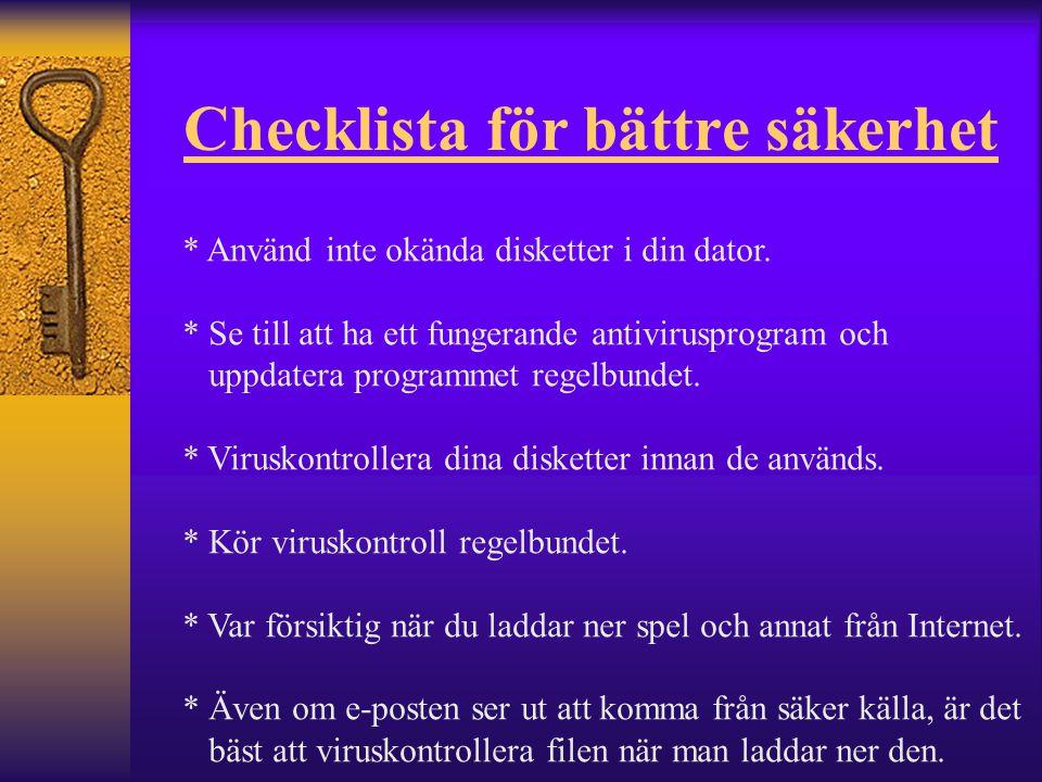 Checklista för bättre säkerhet * Använd inte okända disketter i din dator. * Se till att ha ett fungerande antivirusprogram och uppdatera programmet r
