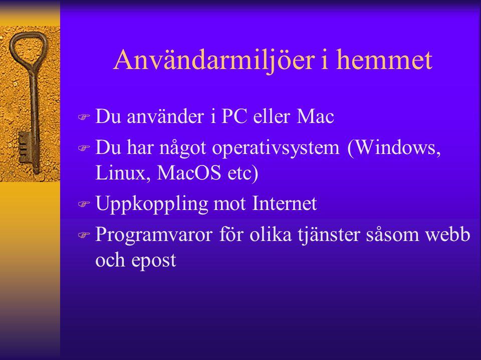 Användarmiljöer i hemmet F Du använder i PC eller Mac F Du har något operativsystem (Windows, Linux, MacOS etc) F Uppkoppling mot Internet F Programva
