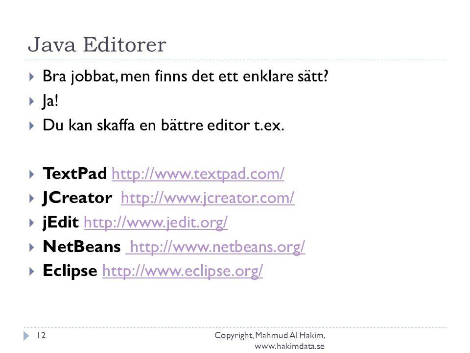 Java Editorer Copyright, Mahmud Al Hakim, www.hakimdata.se 12  Bra jobbat, men finns det ett enklare sätt?  Ja!  Du kan skaffa en bättre editor t.e