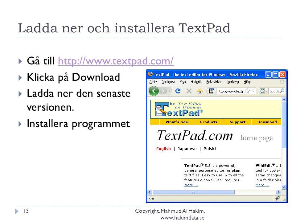 Ladda ner och installera TextPad Copyright, Mahmud Al Hakim, www.hakimdata.se 13  Gå till http://www.textpad.com/http://www.textpad.com/  Klicka på Download  Ladda ner den senaste versionen.
