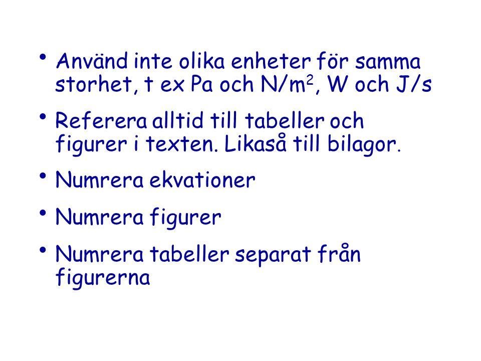 Använd inte olika enheter för samma storhet, t ex Pa och N/m 2, W och J/s Referera alltid till tabeller och figurer i texten.