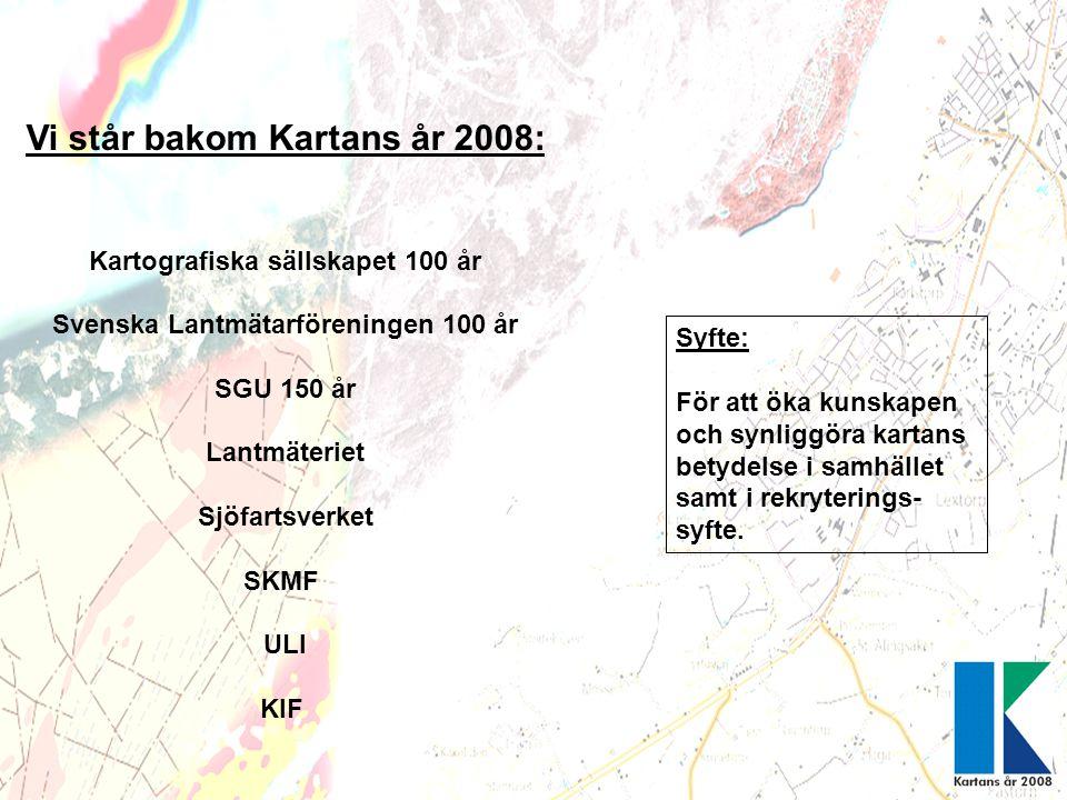 Vi står bakom Kartans år 2008: Kartografiska sällskapet 100 år Svenska Lantmätarföreningen 100 år SGU 150 år Lantmäteriet Sjöfartsverket SKMF ULI KIF