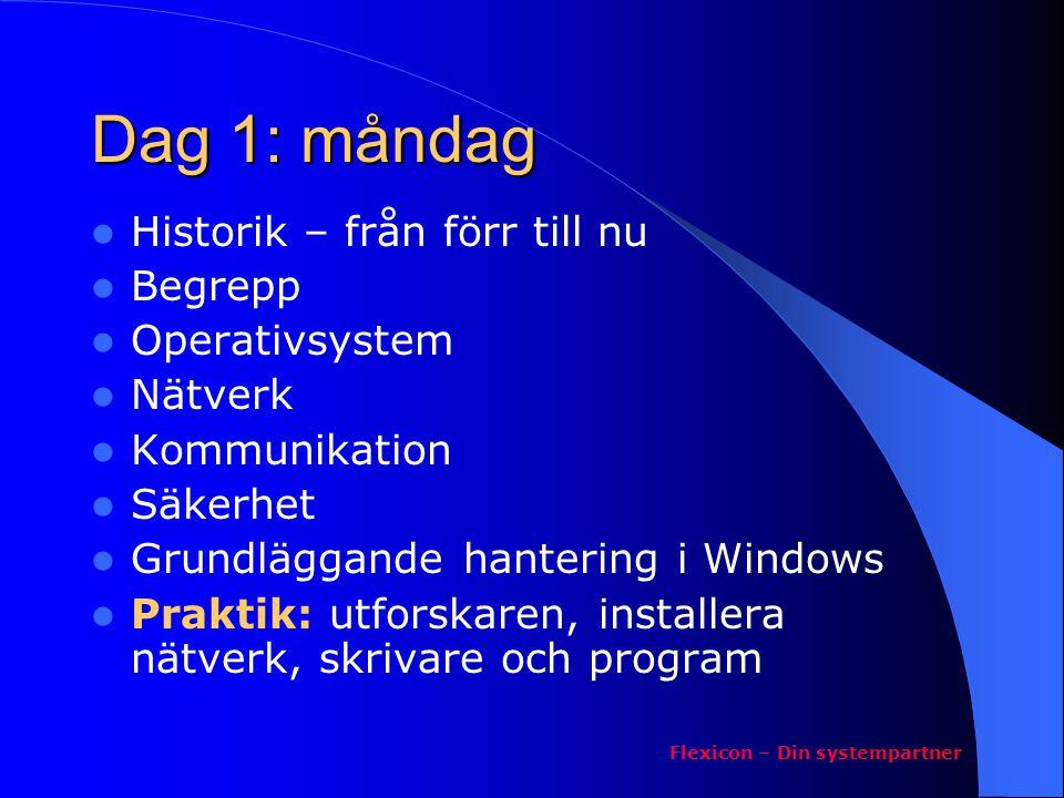 Dag 1: måndag Historik – från förr till nu Begrepp Operativsystem Nätverk Kommunikation Säkerhet Grundläggande hantering i Windows Praktik: utforskaren, installera nätverk, skrivare och program Flexicon – Din systempartner