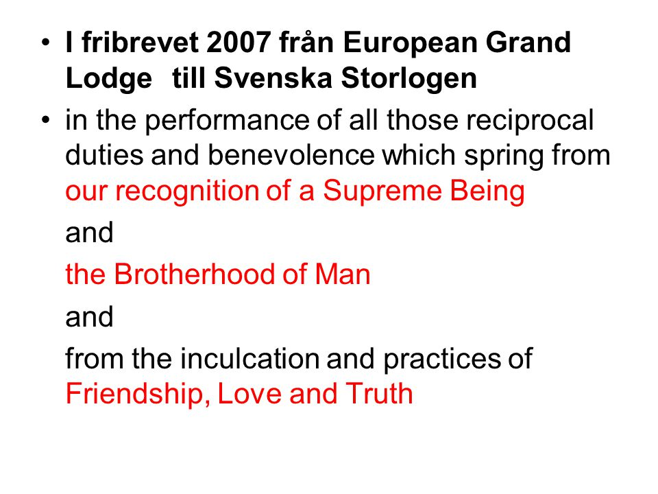 I fribrevet 2007 från European Grand Lodge till Svenska Storlogen in the performance of all those reciprocal duties and benevolence which spring from our recognition of a Supreme Being and the Brotherhood of Man and from the inculcation and practices of Friendship, Love and Truth