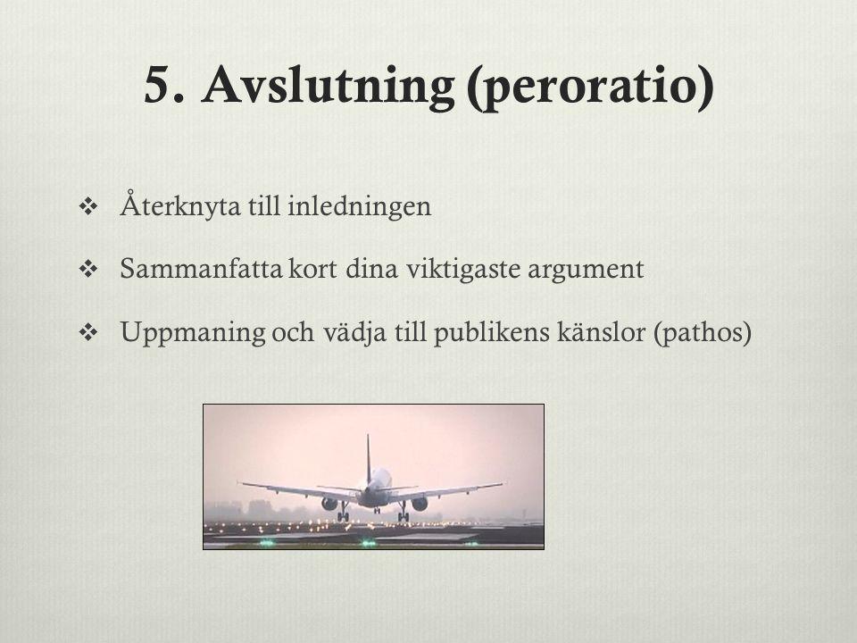 5. Avslutning (peroratio)  Återknyta till inledningen  Sammanfatta kort dina viktigaste argument  Uppmaning och vädja till publikens känslor (patho