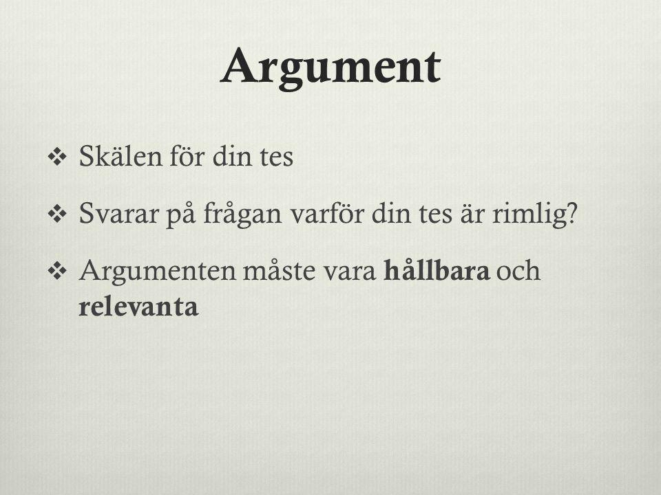 Argument  Skälen för din tes  Svarar på frågan varför din tes är rimlig?  Argumenten måste vara hållbara och relevanta