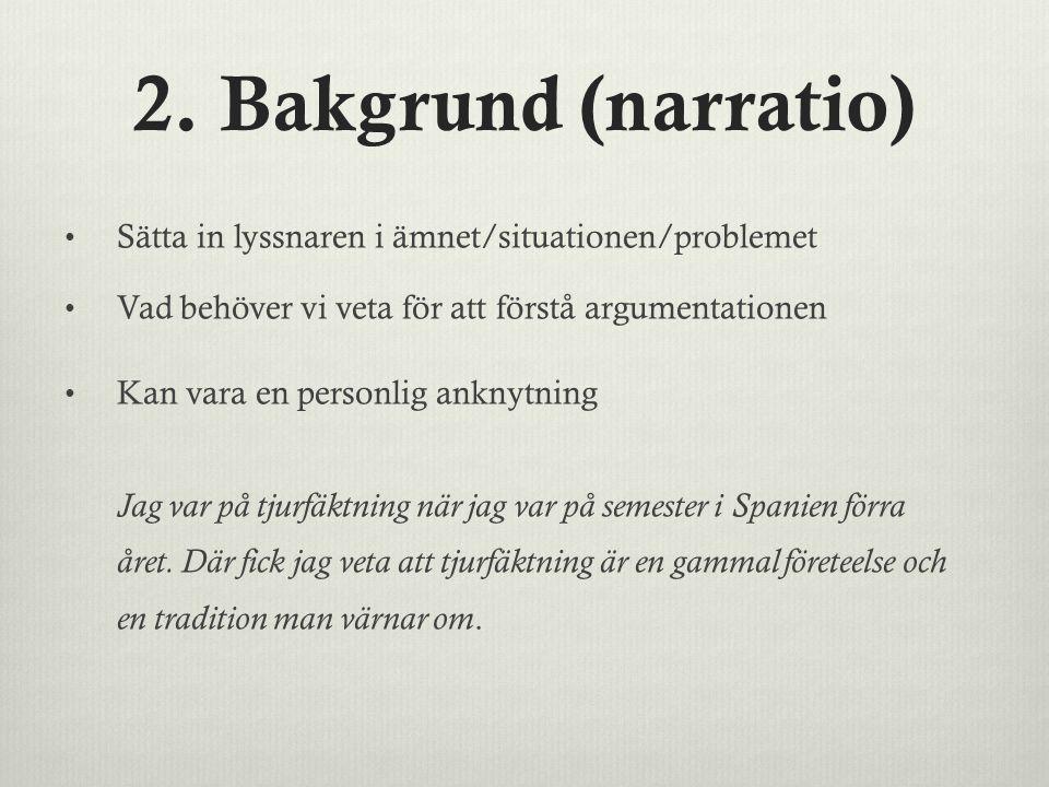 2. Bakgrund (narratio) Sätta in lyssnaren i ämnet/situationen/problemet Vad behöver vi veta för att förstå argumentationen Kan vara en personlig ankny