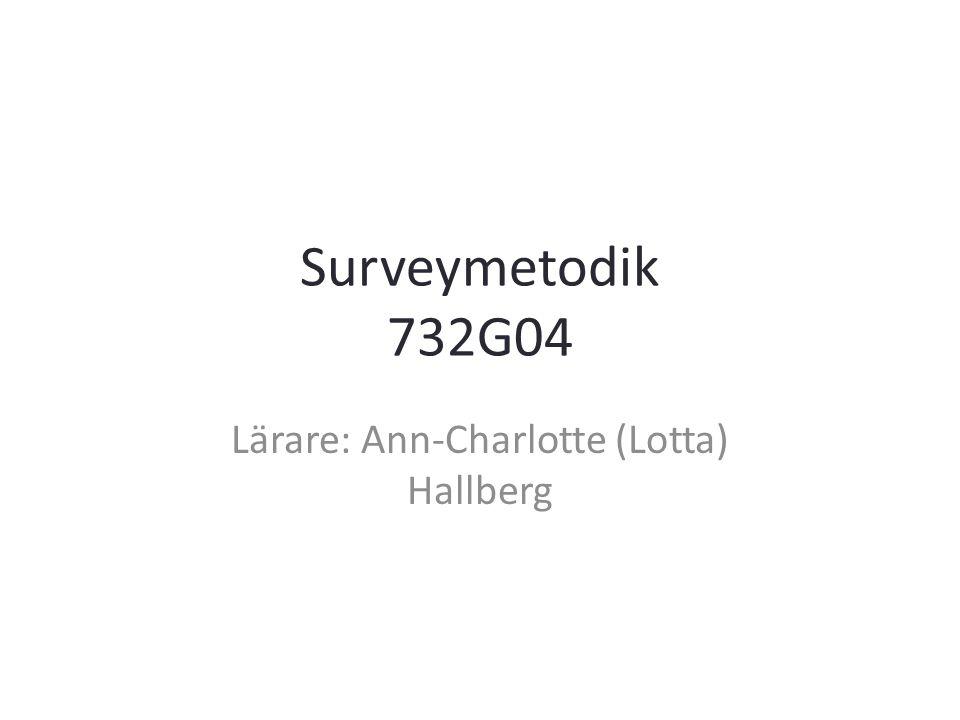Surveymetodik 732G04 Lärare: Ann-Charlotte (Lotta) Hallberg