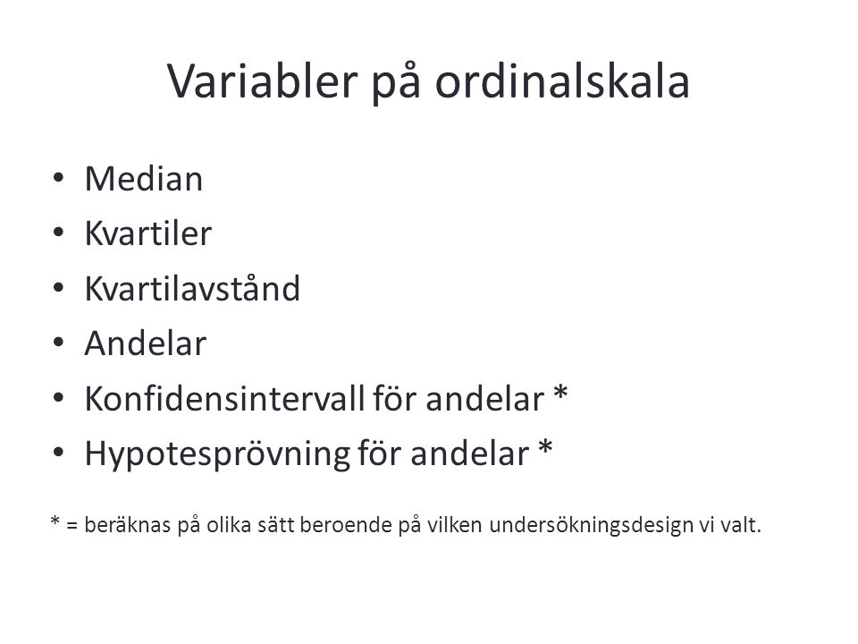 Variabler på ordinalskala Median Kvartiler Kvartilavstånd Andelar Konfidensintervall för andelar * Hypotesprövning för andelar * * = beräknas på olika