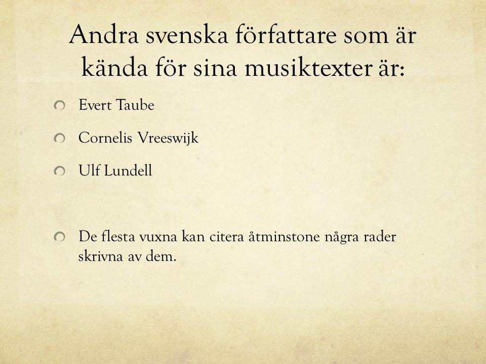 Andra svenska författare som är kända för sina musiktexter är: Evert Taube Cornelis Vreeswijk Ulf Lundell De flesta vuxna kan citera åtminstone några