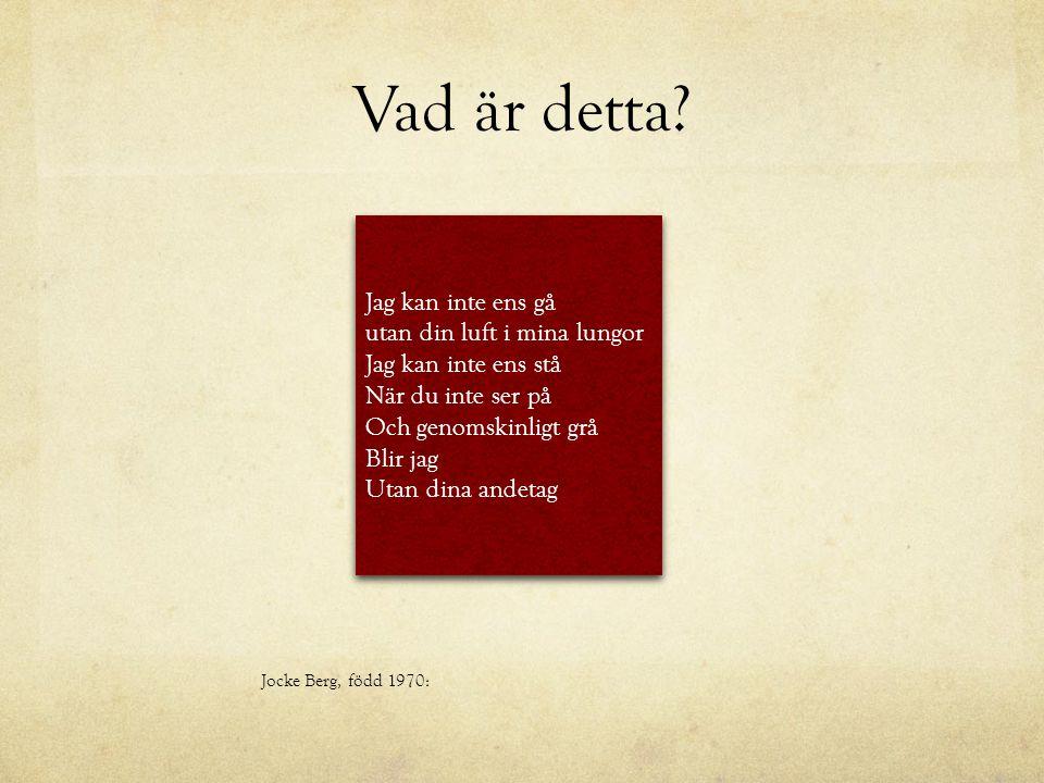 Vad är detta? Jocke Berg, född 1970: Jag kan inte ens gå utan din luft i mina lungor Jag kan inte ens stå När du inte ser på Och genomskinligt grå Bli