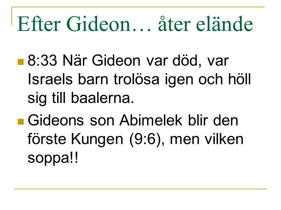 Efter Gideon… åter elände 8:33 När Gideon var död, var Israels barn trolösa igen och höll sig till baalerna. Gideons son Abimelek blir den förste Kung